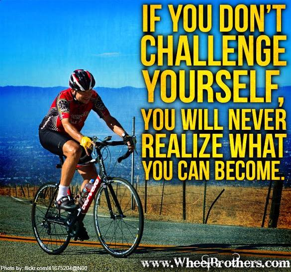 If you don't challenge yourself, you will never realize what you can become